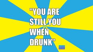 You are still you when drunk